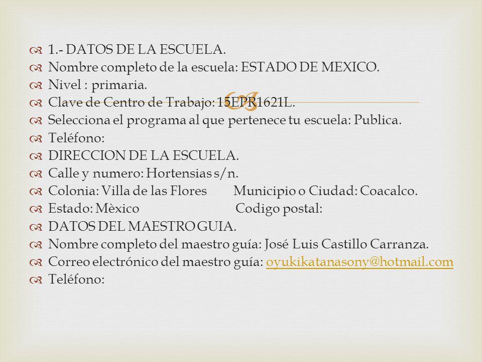 1.- DATOS DE LA ESCUELA. Nombre completo de la escuela: ESTADO DE MEXICO. Nivel : primaria. Clave de Centro de Trabajo: 15EPR1621L. Selecciona el prog