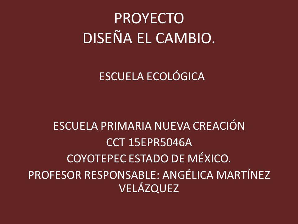 PROYECTO DISEÑA EL CAMBIO. ESCUELA ECOLÓGICA ESCUELA PRIMARIA NUEVA CREACIÓN CCT 15EPR5046A COYOTEPEC ESTADO DE MÉXICO. PROFESOR RESPONSABLE: ANGÉLICA