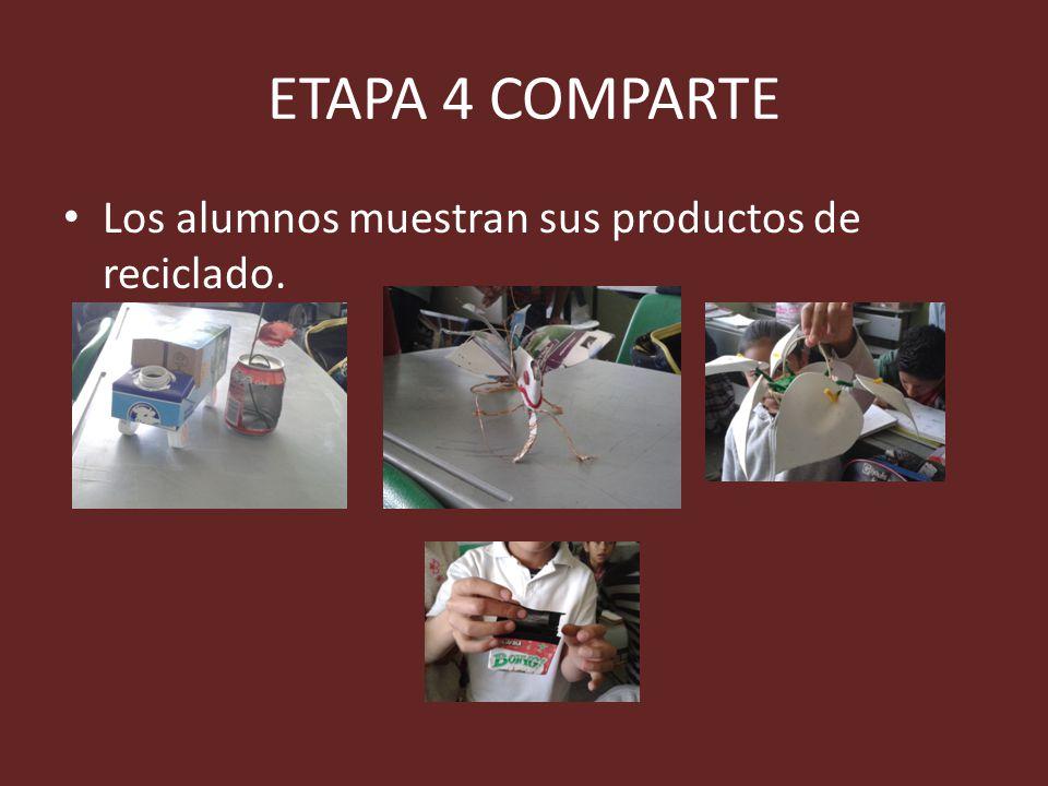 ETAPA 4 COMPARTE Los alumnos muestran sus productos de reciclado.
