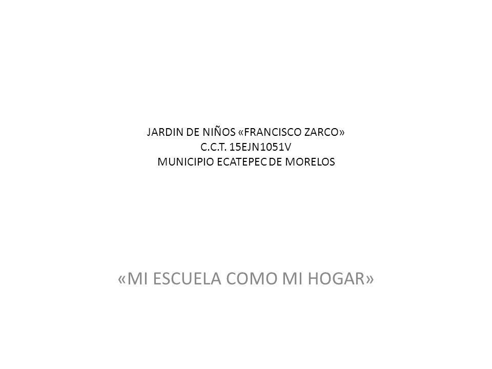 JARDIN DE NIÑOS «FRANCISCO ZARCO» C.C.T. 15EJN1051V MUNICIPIO ECATEPEC DE MORELOS «MI ESCUELA COMO MI HOGAR»