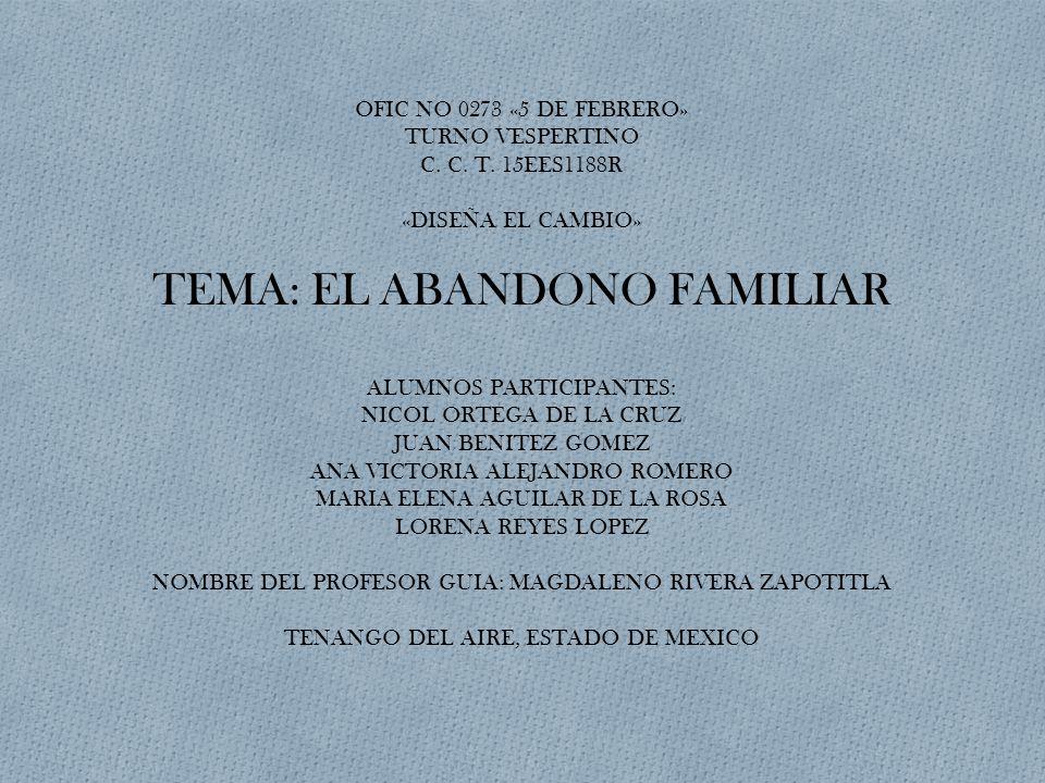 OFIC NO 0273 «5 DE FEBRERO» TURNO VESPERTINO C. C. T. 15EES1188R «DISEÑA EL CAMBIO» TEMA: EL ABANDONO FAMILIAR ALUMNOS PARTICIPANTES: NICOL ORTEGA DE