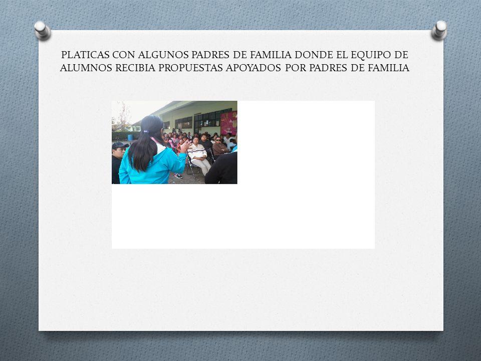 PLATICAS CON ALGUNOS PADRES DE FAMILIA DONDE EL EQUIPO DE ALUMNOS RECIBIA PROPUESTAS APOYADOS POR PADRES DE FAMILIA