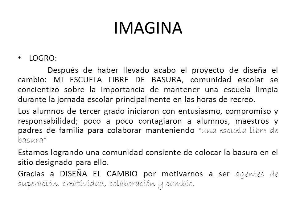 IMAGINA LOGRO: Después de haber llevado acabo el proyecto de diseña el cambio: MI ESCUELA LIBRE DE BASURA, comunidad escolar se concientizo sobre la i