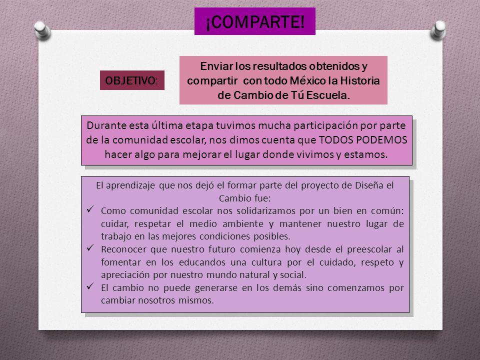 ¡COMPARTE! OBJETIVO: Enviar los resultados obtenidos y compartir con todo México la Historia de Cambio de Tú Escuela. Durante esta última etapa tuvimo