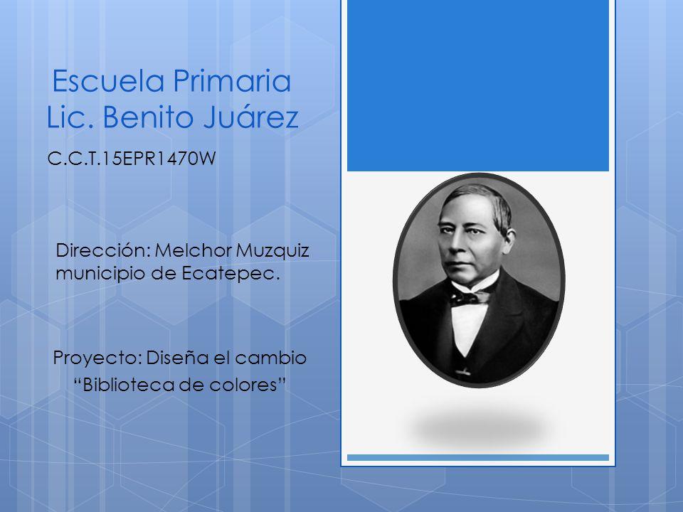 Escuela Primaria Lic. Benito Juárez Proyecto: Diseña el cambio Biblioteca de colores Dirección: Melchor Muzquiz municipio de Ecatepec. C.C.T.15EPR1470