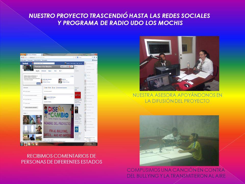 NUESTRO PROYECTO TRASCENDIÓ HASTA LAS REDES SOCIALES Y PROGRAMA DE RADIO UDO LOS MOCHIS RECIBIMOS COMENTARIOS DE PERSONAS DE DIFERENTES ESTADOS NUESTRA ASESORA APOYÁNDONOS EN LA DIFUSIÓN DEL PROYECTO COMPUSIMOS UNA CANCIÓN EN CONTRA DEL BULLYING Y LA TRANSMITIERON AL AIRE