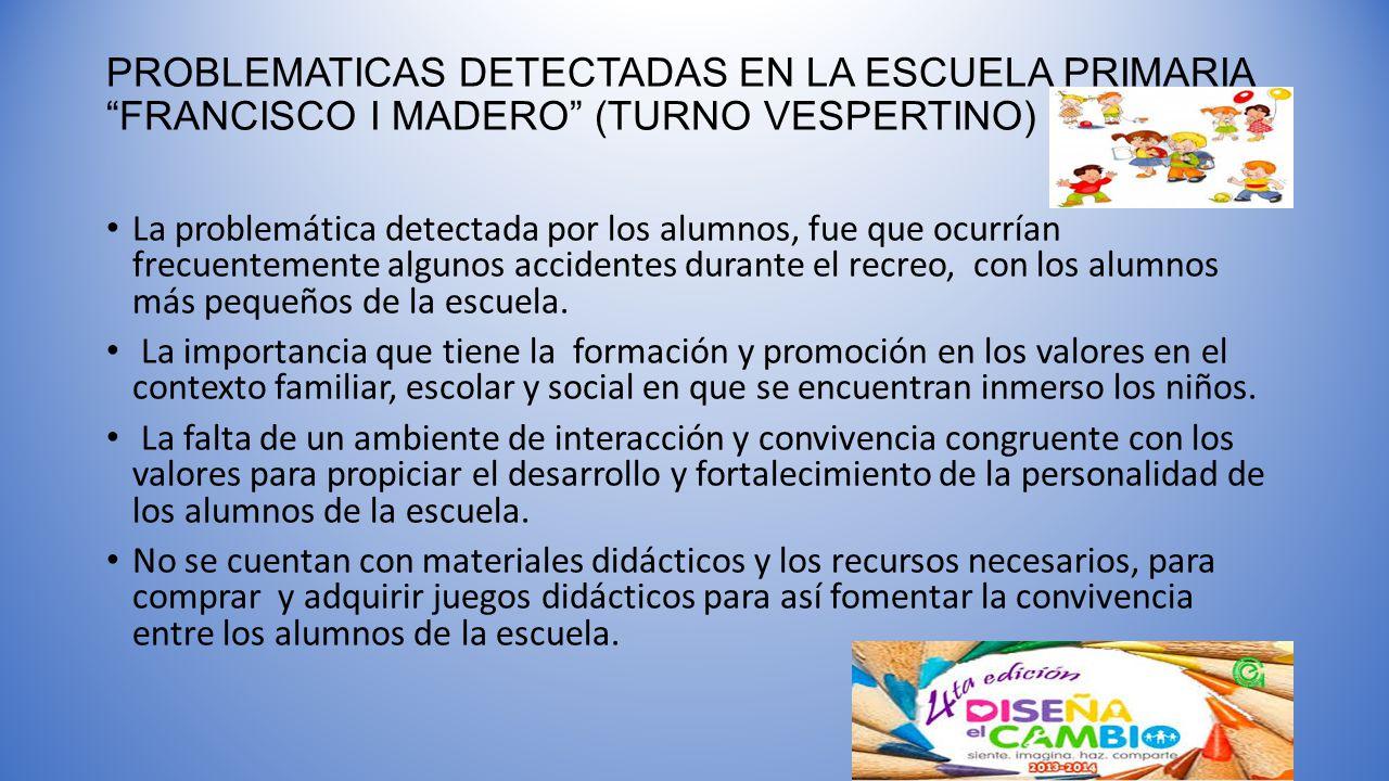 PROBLEMATICAS DETECTADAS EN LA ESCUELA PRIMARIA FRANCISCO I MADERO (TURNO VESPERTINO) La problemática detectada por los alumnos, fue que ocurrían frec