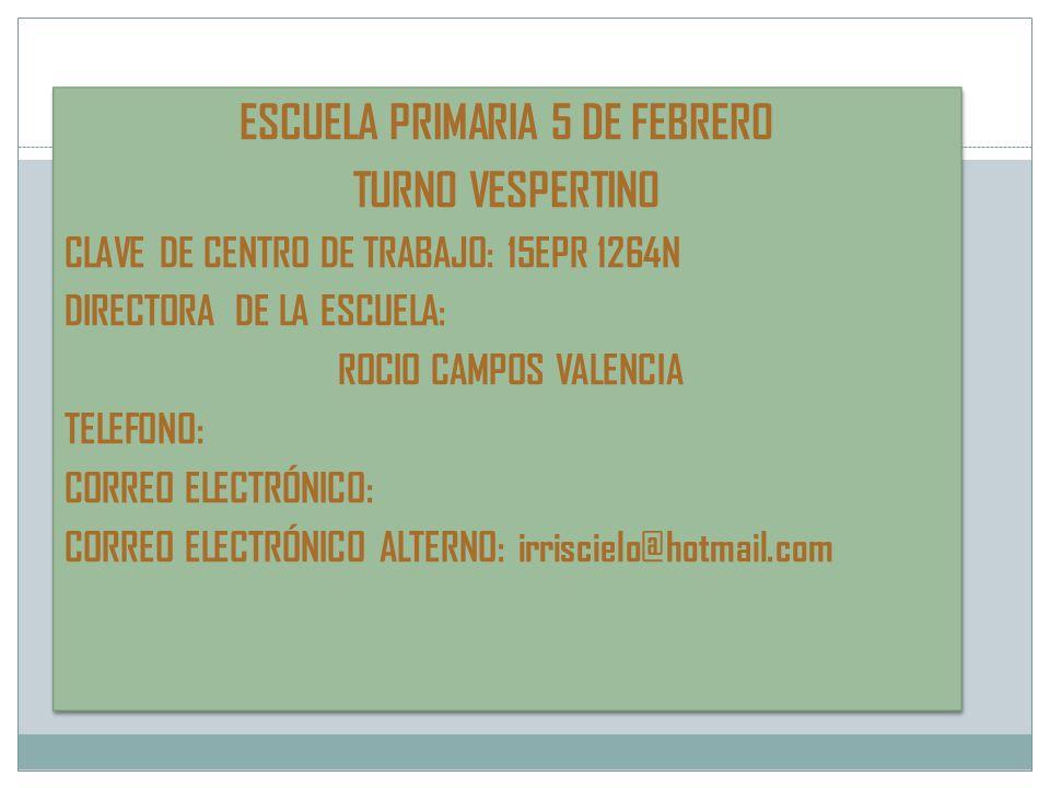 ESCUELA PRIMARIA 5 DE FEBRERO TURNO VESPERTINO CLAVE DE CENTRO DE TRABAJO: 15EPR 1264N DIRECTORA DE LA ESCUELA: ROCIO CAMPOS VALENCIA TELEFONO: CORREO