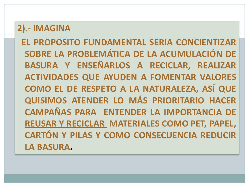 2).- IMAGINA EL PROPOSITO FUNDAMENTAL SERIA CONCIENTIZAR SOBRE LA PROBLEMÁTICA DE LA ACUMULACIÓN DE BASURA Y ENSEÑARLOS A RECICLAR, REALIZAR ACTIVIDAD