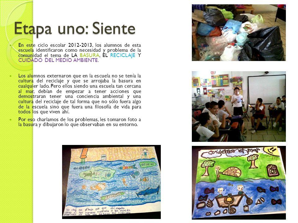Etapa uno: Siente En este ciclo escolar 2012-2013, los alumnos de esta escuela identificaron como necesidad y problema de la comunidad el tema de LA BASURA, EL RECICLAJE Y CUIDADO DEL MEDIO AMBIENTE.