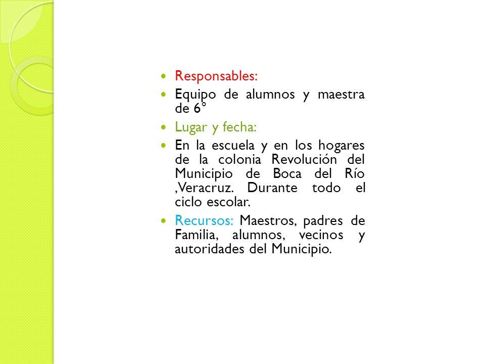 Responsables: Equipo de alumnos y maestra de 6° Lugar y fecha: En la escuela y en los hogares de la colonia Revolución del Municipio de Boca del Río,Veracruz.
