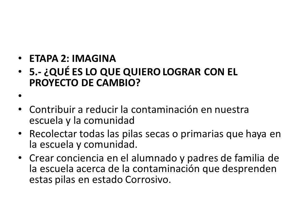 ETAPA 2: IMAGINA 5.- ¿QUÉ ES LO QUE QUIERO LOGRAR CON EL PROYECTO DE CAMBIO? Contribuir a reducir la contaminación en nuestra escuela y la comunidad R