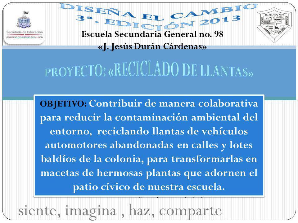 siente, imagina, haz, comparte Escuela Secundaria General no. 98 «J. Jesús Durán Cárdenas» Col. El Refugio, Mpio de Tlaquepaque, Jal. OBJETIVO: Contri