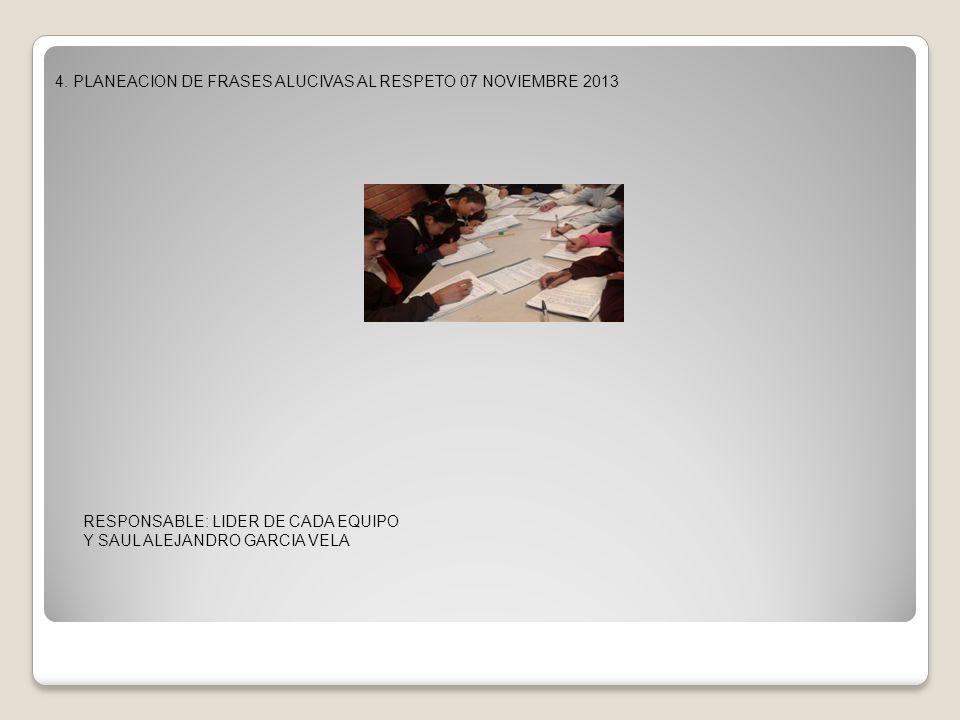 4. PLANEACION DE FRASES ALUCIVAS AL RESPETO 07 NOVIEMBRE 2013 RESPONSABLE: LIDER DE CADA EQUIPO Y SAUL ALEJANDRO GARCIA VELA