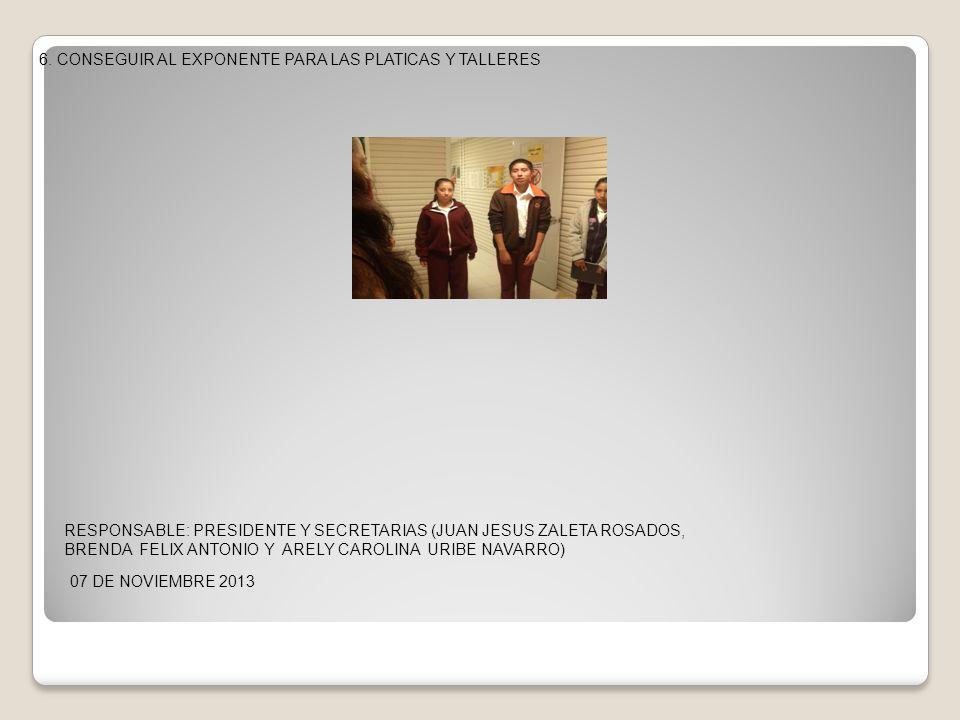 6. CONSEGUIR AL EXPONENTE PARA LAS PLATICAS Y TALLERES 07 DE NOVIEMBRE 2013 RESPONSABLE: PRESIDENTE Y SECRETARIAS (JUAN JESUS ZALETA ROSADOS, BRENDA F