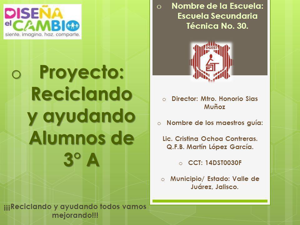 o Proyecto: Reciclando y ayudando Alumnos de 3° A o Nombre de la Escuela: Escuela Secundaria Técnica No. 30. o Director: Mtro. Honorio Sias Muñoz o No