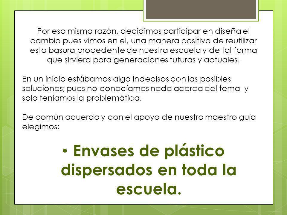 Por esa misma razón, decidimos participar en diseña el cambio pues vimos en el, una manera positiva de reutilizar esta basura procedente de nuestra es