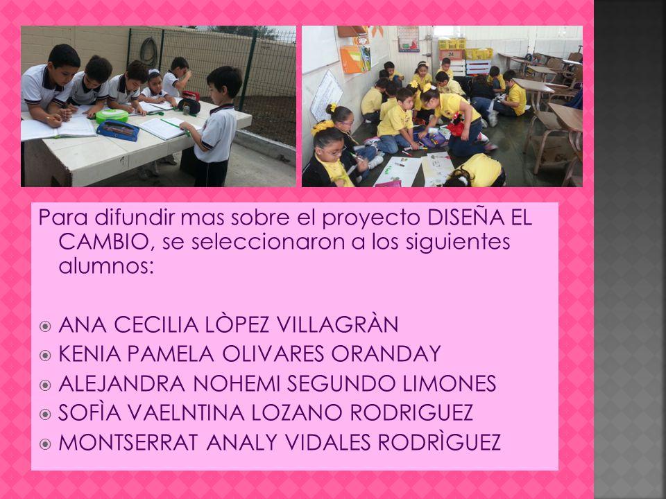 Para difundir mas sobre el proyecto DISEÑA EL CAMBIO, se seleccionaron a los siguientes alumnos: ANA CECILIA LÒPEZ VILLAGRÀN KENIA PAMELA OLIVARES ORANDAY ALEJANDRA NOHEMI SEGUNDO LIMONES SOFÌA VAELNTINA LOZANO RODRIGUEZ MONTSERRAT ANALY VIDALES RODRÌGUEZ