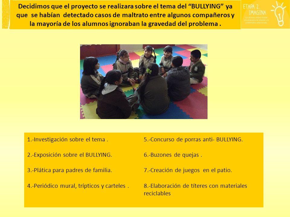 Decidimos que el proyecto se realizara sobre el tema del BULLYING ya que se habían detectado casos de maltrato entre algunos compañeros y la mayoría de los alumnos ignoraban la gravedad del problema.