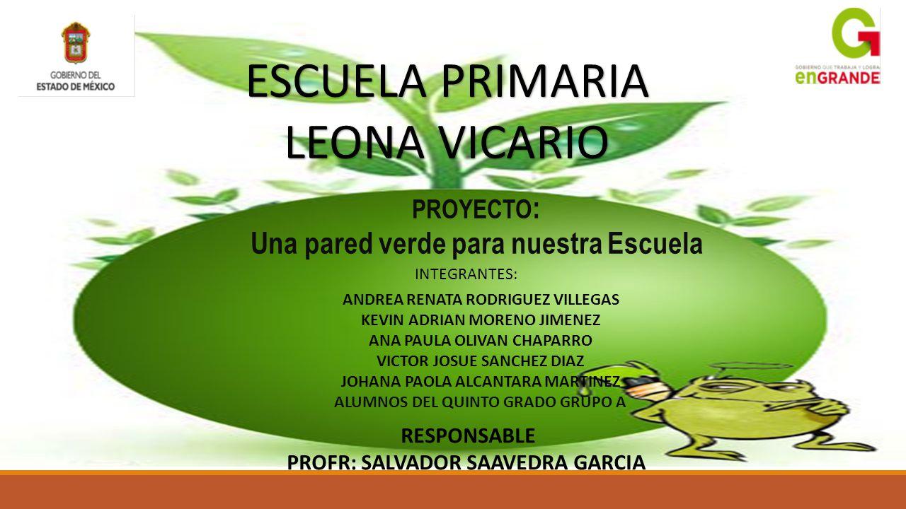 ESCUELA PRIMARIA LEONA VICARIO PROYECTO : Una pared verde para nuestra Escuela INTEGRANTES: ANDREA RENATA RODRIGUEZ VILLEGAS KEVIN ADRIAN MORENO JIMEN