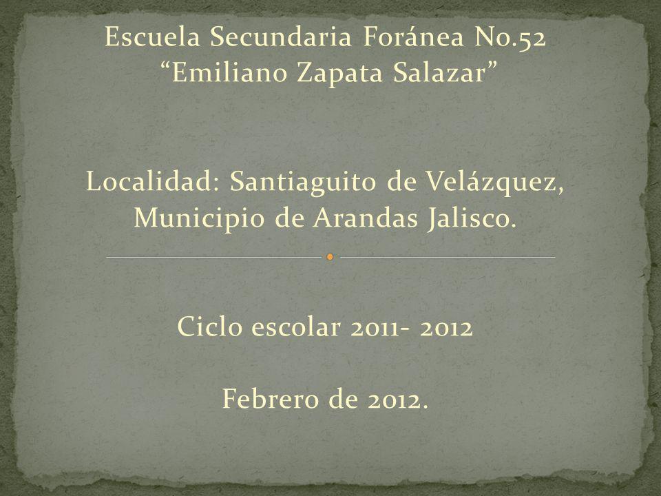 Escuela Secundaria Foránea No.52 Emiliano Zapata Salazar Localidad: Santiaguito de Velázquez, Municipio de Arandas Jalisco.