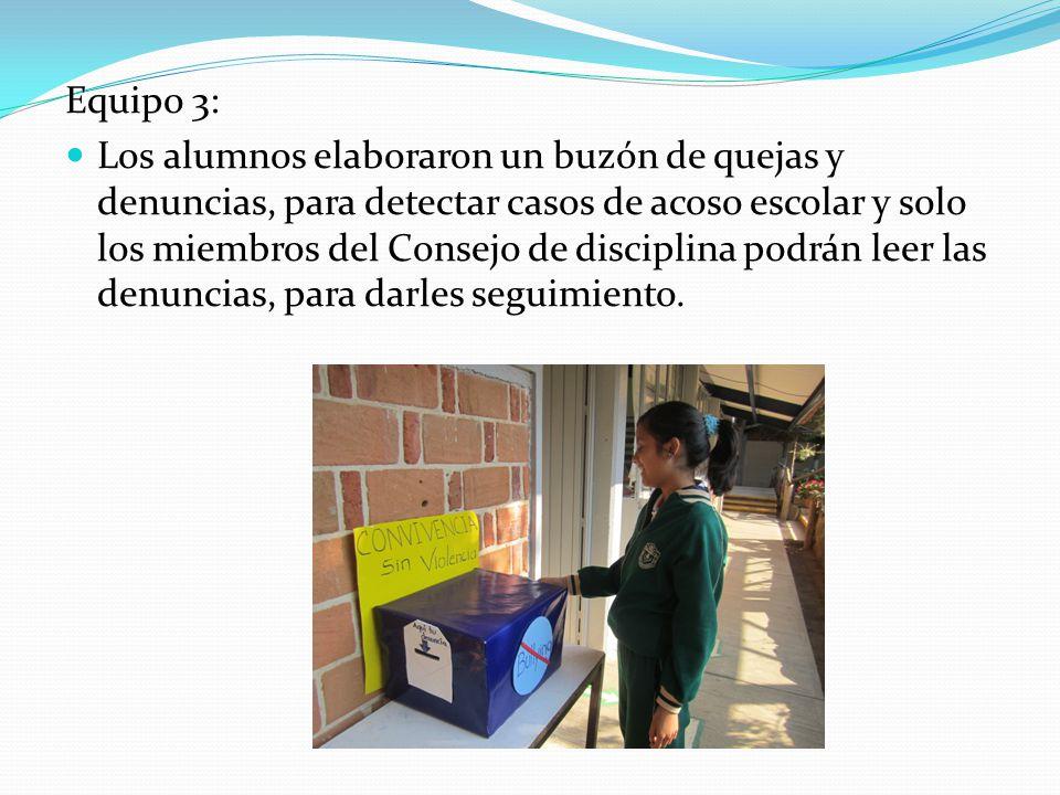 Equipo 3: Los alumnos elaboraron un buzón de quejas y denuncias, para detectar casos de acoso escolar y solo los miembros del Consejo de disciplina po