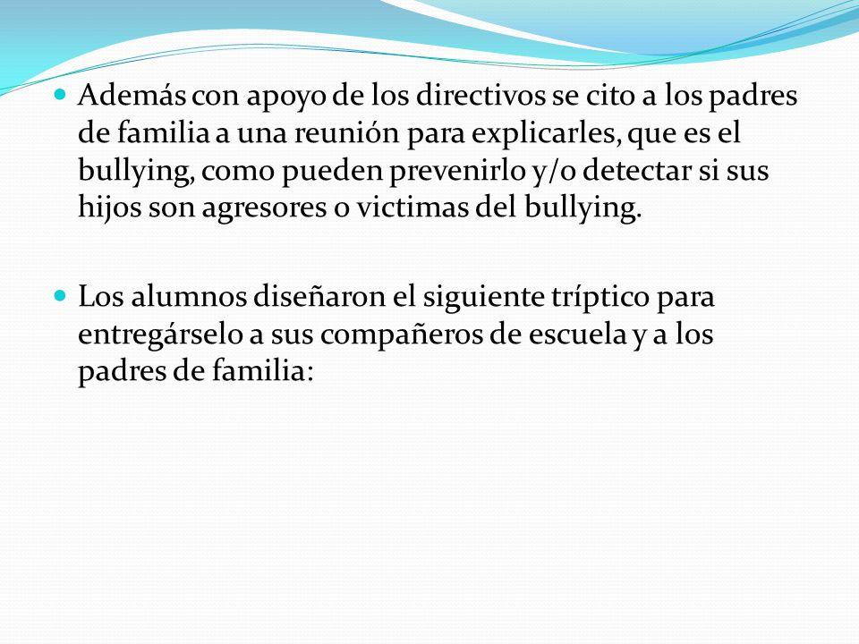 Además con apoyo de los directivos se cito a los padres de familia a una reunión para explicarles, que es el bullying, como pueden prevenirlo y/o dete