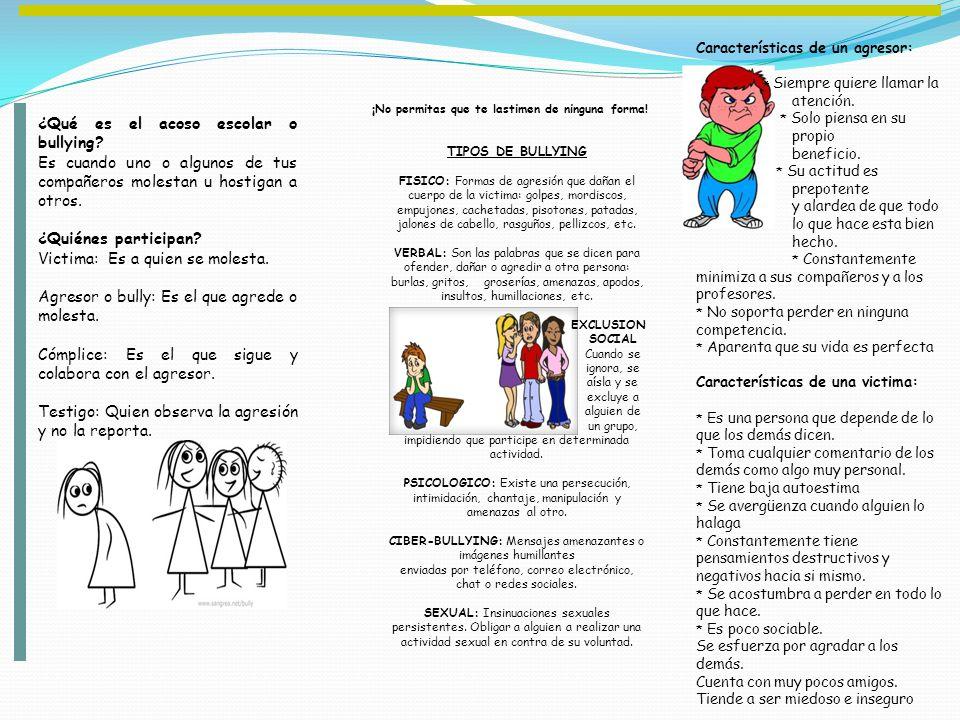 ¿Qué es el acoso escolar o bullying? Es cuando uno o algunos de tus compañeros molestan u hostigan a otros. ¿Quiénes participan? Victima: Es a quien s