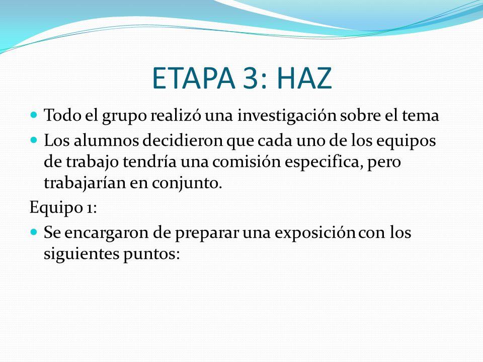 ETAPA 3: HAZ Todo el grupo realizó una investigación sobre el tema Los alumnos decidieron que cada uno de los equipos de trabajo tendría una comisión