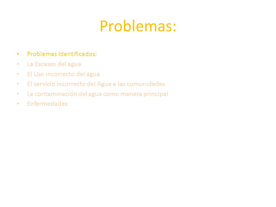 Problemas: Problemas Identificados: La Escases del agua El Uso incorrecto del agua El servicio incorrecto del Agua a las comunidades La contaminación