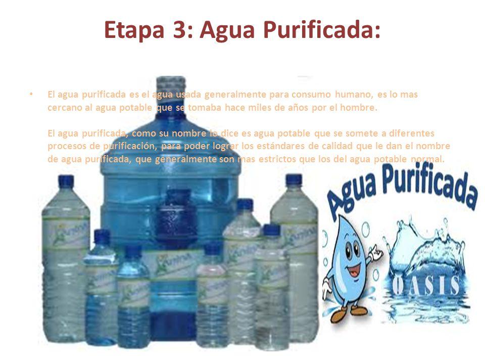 Etapa 3: Agua Purificada: El agua purificada es el agua usada generalmente para consumo humano, es lo mas cercano al agua potable que se tomaba hace m