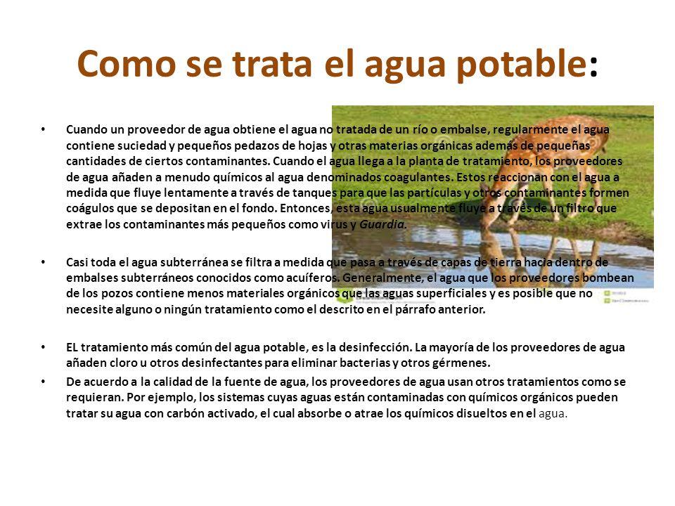 Como se trata el agua potable: Cuando un proveedor de agua obtiene el agua no tratada de un río o embalse, regularmente el agua contiene suciedad y pe