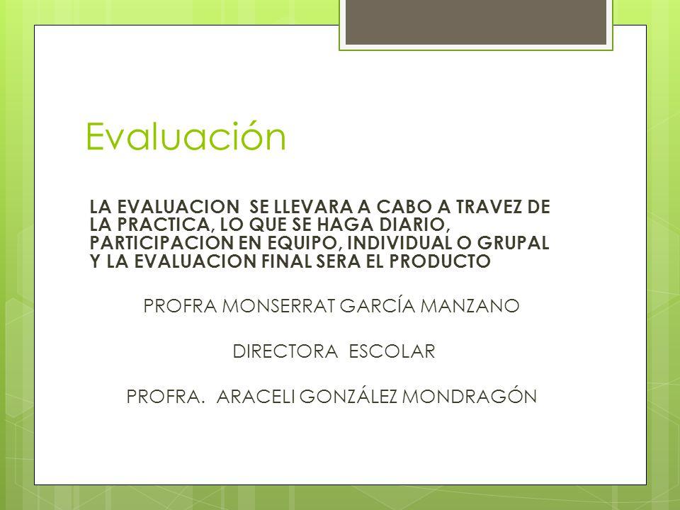Evaluación LA EVALUACION SE LLEVARA A CABO A TRAVEZ DE LA PRACTICA, LO QUE SE HAGA DIARIO, PARTICIPACION EN EQUIPO, INDIVIDUAL O GRUPAL Y LA EVALUACIO