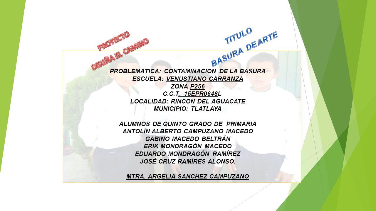 PROBLEMÁTICA: CONTAMINACION DE LA BASURA ESCUELA: VENUSTIANO CARRANZA ZONA P256 C.C.T. 15EPR0648L LOCALIDAD: RINCON DEL AGUACATE MUNICIPIO: TLATLAYA A