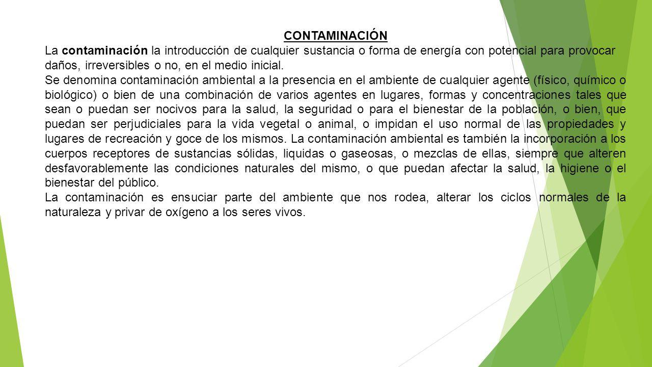 CONTAMINACIÓN La contaminación la introducción de cualquier sustancia o forma de energía con potencial para provocar daños, irreversibles o no, en el