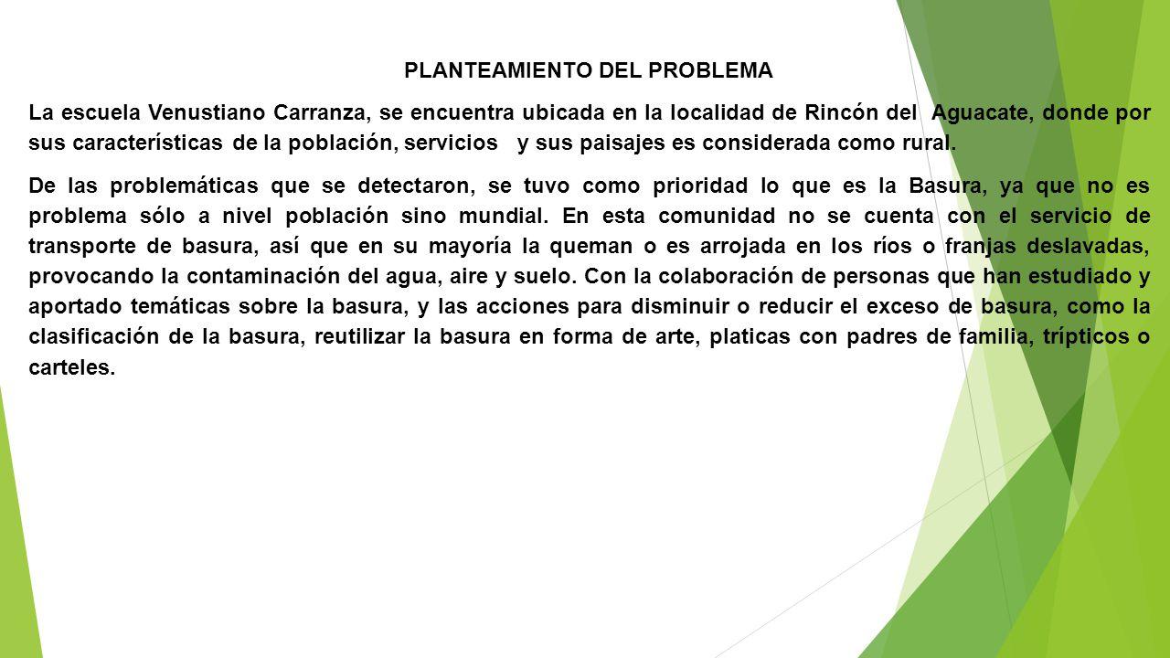 PLANTEAMIENTO DEL PROBLEMA La escuela Venustiano Carranza, se encuentra ubicada en la localidad de Rincón del Aguacate, donde por sus características