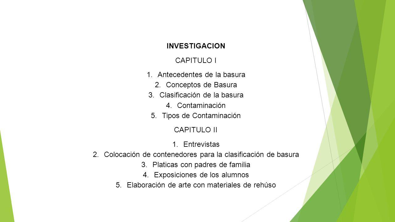 INVESTIGACION CAPITULO I 1.Antecedentes de la basura 2.Conceptos de Basura 3.Clasificación de la basura 4.Contaminación 5.Tipos de Contaminación CAPIT