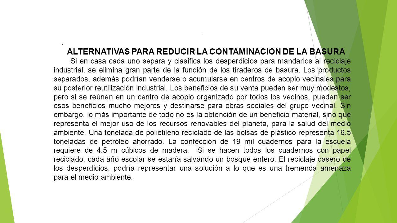 . ALTERNATIVAS PARA REDUCIR LA CONTAMINACION DE LA BASURA Si en casa cada uno separa y clasifica los desperdicios para mandarlos al reciclaje industri
