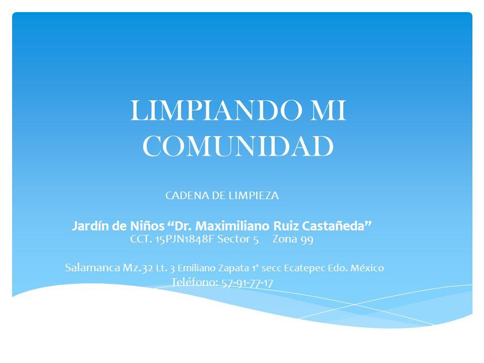 LIMPIANDO MI COMUNIDAD CADENA DE LIMPIEZA Jardín de Niños Dr. Maximiliano Ruiz Castañeda CCT. 15PJN1848F Sector 5 Zona 99 Salamanca Mz.32 Lt. 3 Emilia