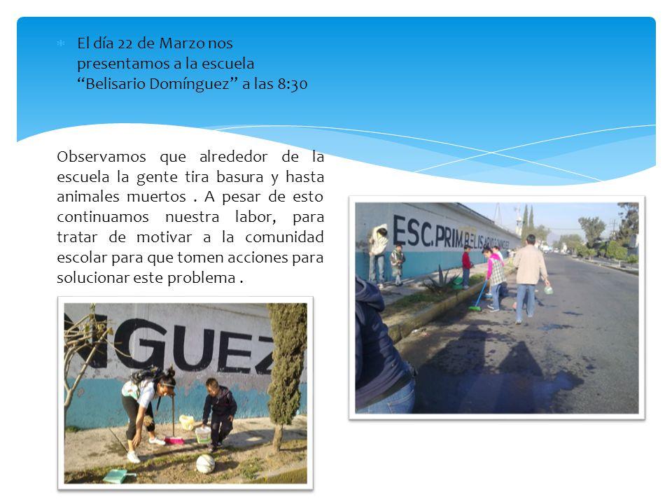 El día 22 de Marzo nos presentamos a la escuela Belisario Domínguez a las 8:30 Observamos que alrededor de la escuela la gente tira basura y hasta ani