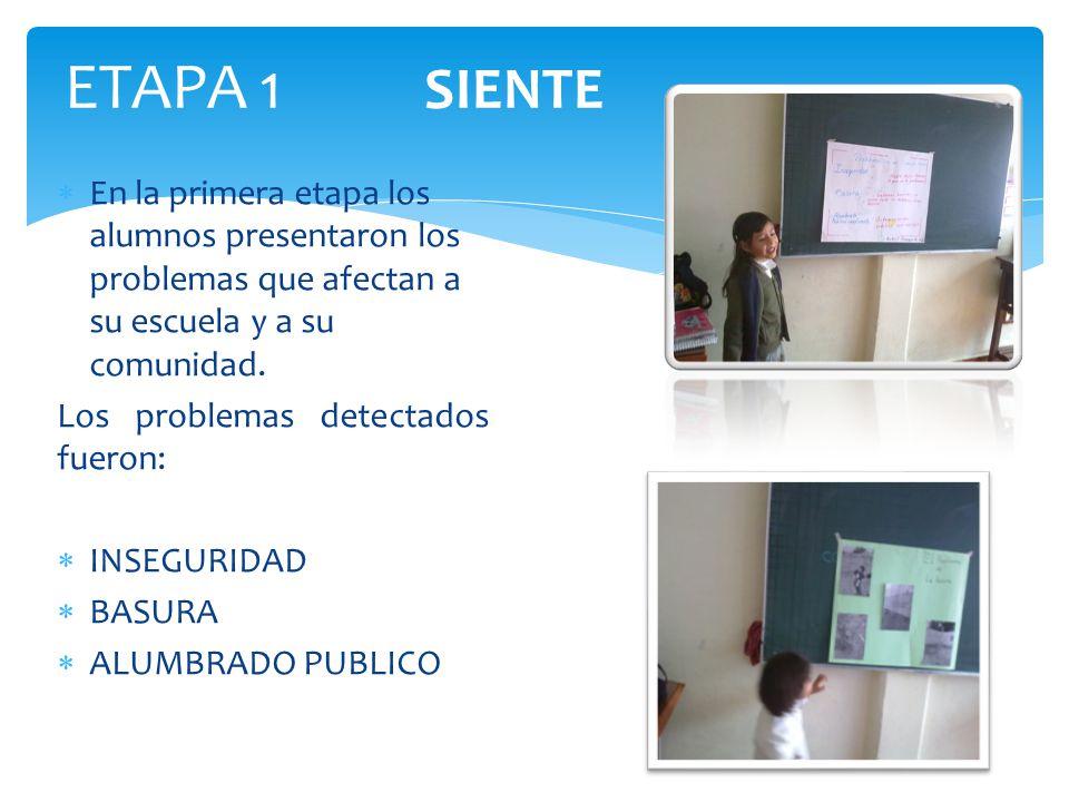 ETAPA 1 SIENTE En la primera etapa los alumnos presentaron los problemas que afectan a su escuela y a su comunidad. Los problemas detectados fueron: I