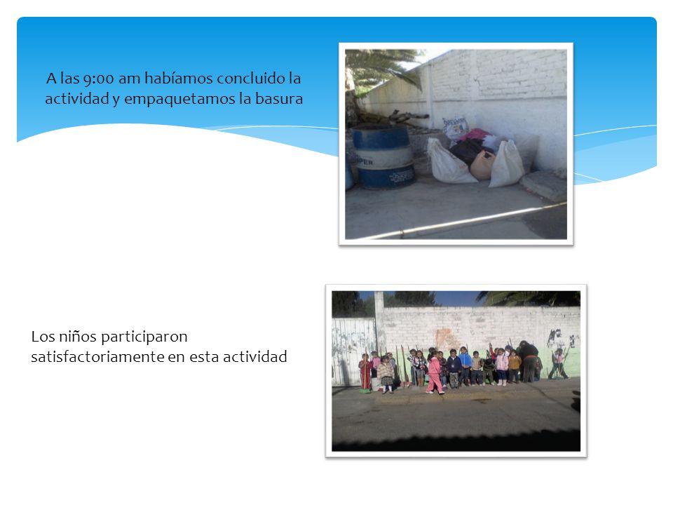 A las 9:00 am habíamos concluido la actividad y empaquetamos la basura Los niños participaron satisfactoriamente en esta actividad