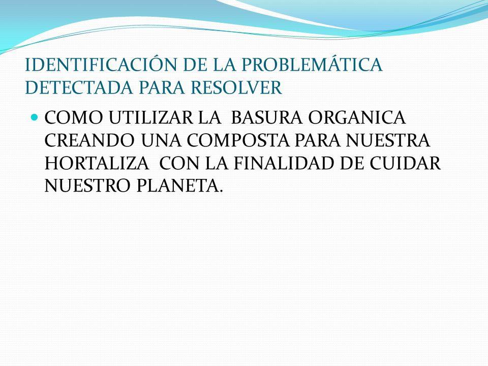 IDENTIFICACIÓN DE LA PROBLEMÁTICA DETECTADA PARA RESOLVER COMO UTILIZAR LA BASURA ORGANICA CREANDO UNA COMPOSTA PARA NUESTRA HORTALIZA CON LA FINALIDAD DE CUIDAR NUESTRO PLANETA.
