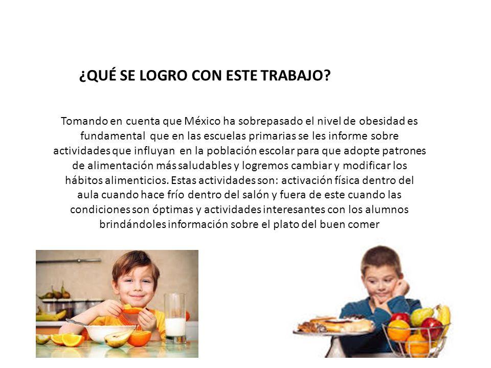 ¿QUÉ SE LOGRO CON ESTE TRABAJO? Tomando en cuenta que México ha sobrepasado el nivel de obesidad es fundamental que en las escuelas primarias se les i