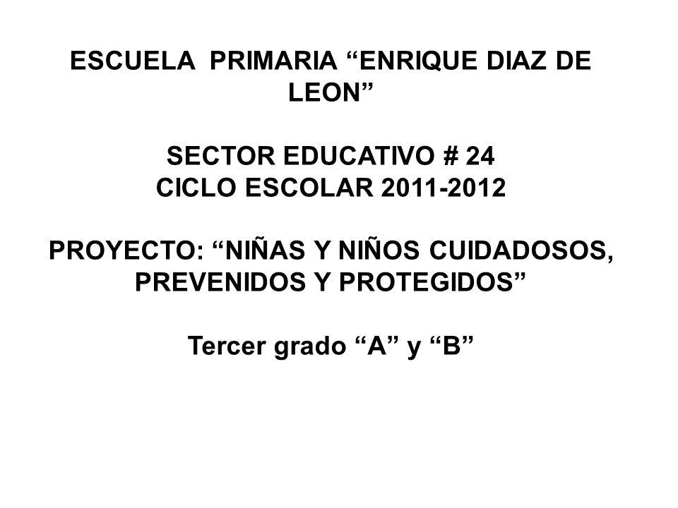 ESCUELA PRIMARIA ENRIQUE DIAZ DE LEON SECTOR EDUCATIVO # 24 CICLO ESCOLAR 2011-2012 PROYECTO: NIÑAS Y NIÑOS CUIDADOSOS, PREVENIDOS Y PROTEGIDOS Tercer