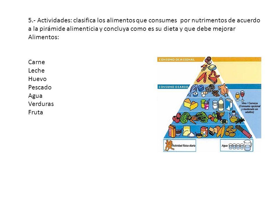 5.- Actividades: clasifica los alimentos que consumes por nutrimentos de acuerdo a la pirámide alimenticia y concluya como es su dieta y que debe mejo