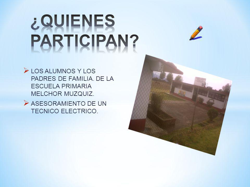 LOS ALUMNOS Y LOS PADRES DE FAMILIA. DE LA ESCUELA PRIMARIA MELCHOR MUZQUIZ. ASESORAMIENTO DE UN TECNICO ELECTRICO.