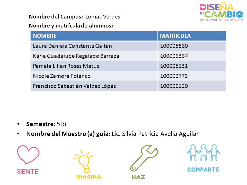 Semestre: 5to Nombre del Maestro (a) guía: Lic. Silvia Patricia Avella Aguilar Nombre del Campus: Lomas Verdes Nombre y matrícula de alumnos: NOMBREMA