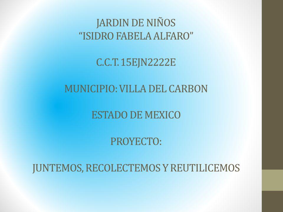 JARDIN DE NIÑOS ISIDRO FABELA ALFARO C.C.T. 15EJN2222E MUNICIPIO: VILLA DEL CARBON ESTADO DE MEXICO PROYECTO: JUNTEMOS, RECOLECTEMOS Y REUTILICEMOS