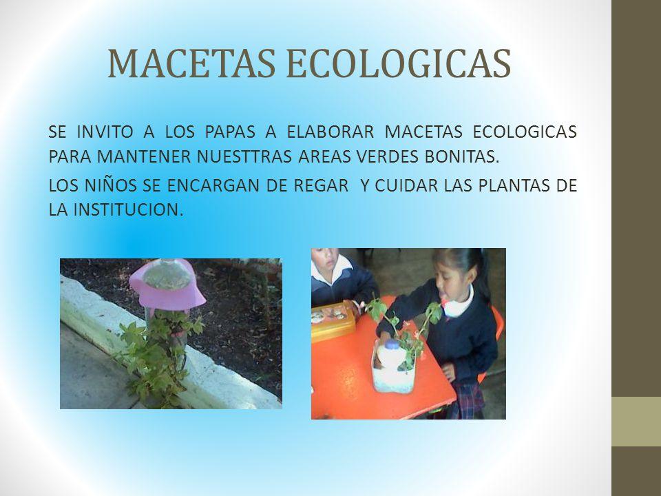 MACETAS ECOLOGICAS SE INVITO A LOS PAPAS A ELABORAR MACETAS ECOLOGICAS PARA MANTENER NUESTTRAS AREAS VERDES BONITAS. LOS NIÑOS SE ENCARGAN DE REGAR Y